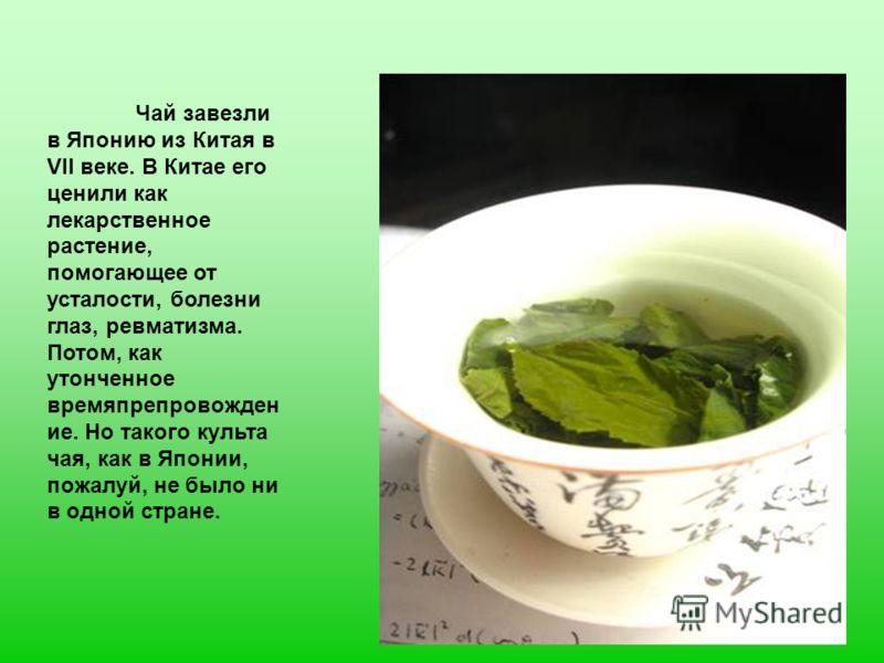 Чай завезли в Японию из Китая в VII веке. В Китае его ценили как лекарственное растение, помогающее от усталости, болезни глаз, ревматизма. Потом, как утонченное времяпрепровожден ие. Но такого культа чая, как в Японии, пожалуй, не было ни в одной ст