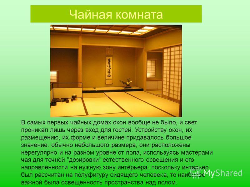 Чайная комната В самых первых чайных домах окон вообще не было, и свет проникал лишь через вход для гостей. Устройству окон, их размещению, их форме и величине придавалось большое значение. обычно небольшого размера, они расположены нерегулярно и на