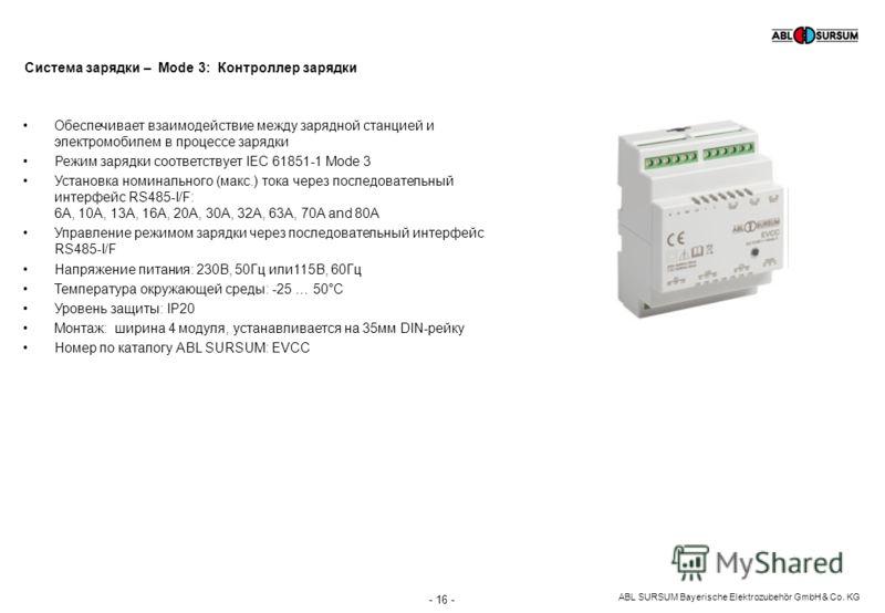 ABL SURSUM Bayerische Elektrozubehör GmbH & Co. KG Обеспечивает взаимодействие между зарядной станцией и электромобилем в процессе зарядки Режим зарядки соответствует IEC 61851-1 Mode 3 Установка номинального (макс.) тока через последовательный интер