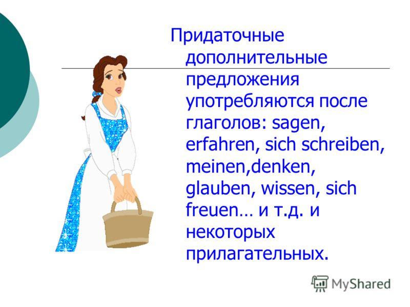 Придаточные дополнительные предложения употребляются после глаголов: sagen, erfahren, sich schreiben, meinen,denken, glauben, wissen, sich freuen… и т.д. и некоторых прилагательных.