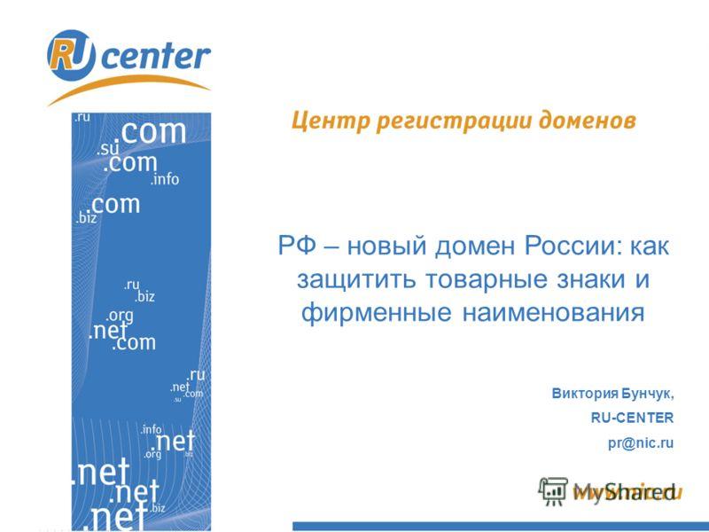 РФ – новый домен России: как защитить товарные знаки и фирменные наименования Виктория Бунчук, RU-CENTER pr@nic.ru