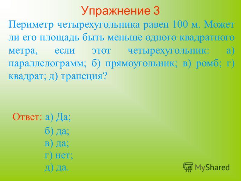 Упражнение 3 Периметр четырехугольника равен 100 м. Может ли его площадь быть меньше одного квадратного метра, если этот четырехугольник: а) параллелограмм; б) прямоугольник; в) ромб; г) квадрат; д) трапеция? Ответ: а) Да; б) да; в) да; г) нет; д) да