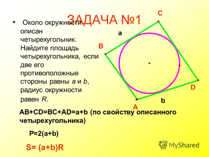 ЗАДАЧА 1 Около окружности описан четырехугольник. Найдите площадь четырехугольника, если две его противоположные стороны равны а и b, радиус окружности равен R. a b P=2(a+b) A B C D AB+CD=BC+AD=a+b (по свойству описанного четырехугольника) S= (a+b)R