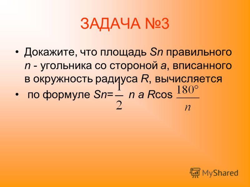 ЗАДАЧА 3 Докажите, что площадь Sn правильного n - угольника со стороной a, вписанного в окружность радиуса R, вычисляется по формуле Sn= n a Rcos