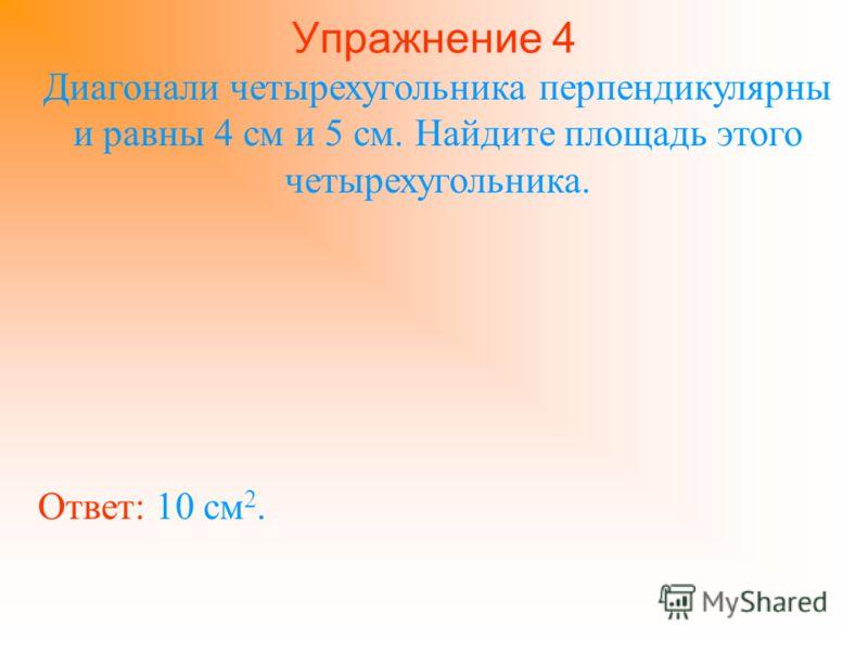Упражнение 4 Диагонали четырехугольника перпендикулярны и равны 4 см и 5 см. Найдите площадь этого четырехугольника. Ответ: 10 см 2.