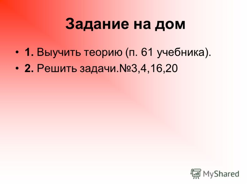 Задание на дом 1. Выучить теорию (п. 61 учебника). 2. Решить задачи.3,4,16,20