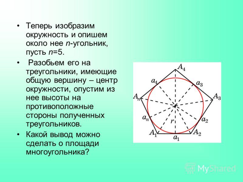 Теперь изобразим окружность и опишем около нее n-угольник, пусть n=5. Разобьем его на треугольники, имеющие общую вершину – центр окружности, опустим из нее высоты на противоположные стороны полученных треугольников. Какой вывод можно сделать о площа