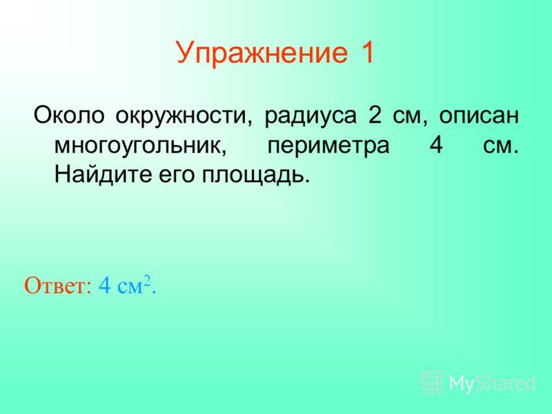 Упражнение 1 Около окружности, радиуса 2 см, описан многоугольник, периметра 4 см. Найдите его площадь. Ответ: 4 см 2.