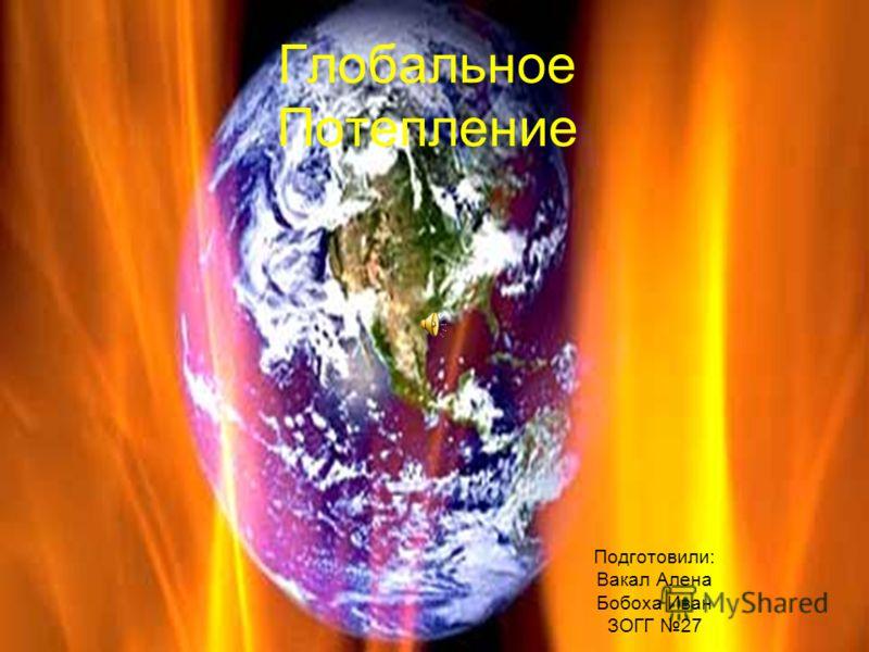Глобальное Потепление Подготовили: Вакал Алена Бобоха Иван ЗОГГ 27