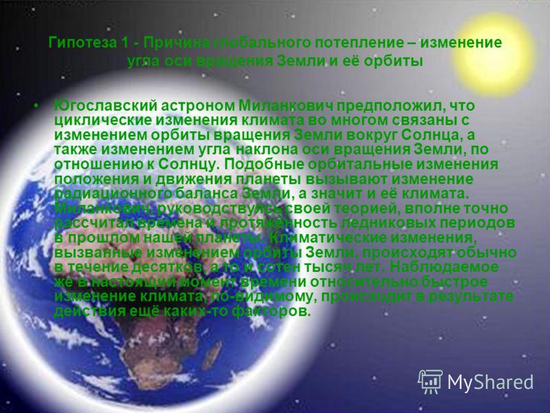 Гипотеза 1 - Причина глобального потепление – изменение угла оси вращения Земли и её орбиты Югославский астроном Миланкович предположил, что циклические изменения климата во многом связаны с изменением орбиты вращения Земли вокруг Солнца, а также изм