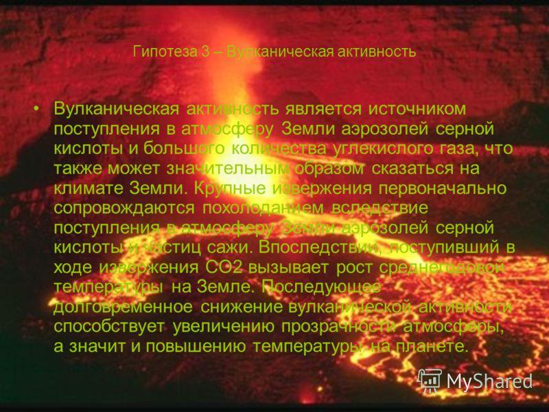 Гипотеза 3 – Вулканическая активность Вулканическая активность является источником поступления в атмосферу Земли аэрозолей серной кислоты и большого количества углекислого газа, что также может значительным образом сказаться на климате Земли. Крупные