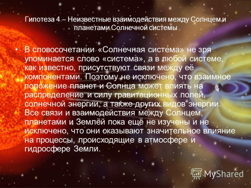 Гипотеза 4 – Неизвестные взаимодействия между Солнцем и планетами Солнечной системы В словосочетании «Солнечная система» не зря упоминается слово «система», а в любой системе, как известно, присутствуют связи между её компонентами. Поэтому не исключе