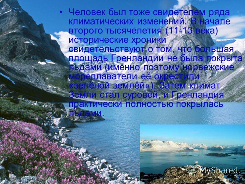 Человек был тоже свидетелем ряда климатических изменений. В начале второго тысячелетия (11-13 века) исторические хроники свидетельствуют о том, что большая площадь Гренландии не была покрыта льдами (именно поэтому норвежские мореплаватели её окрестил