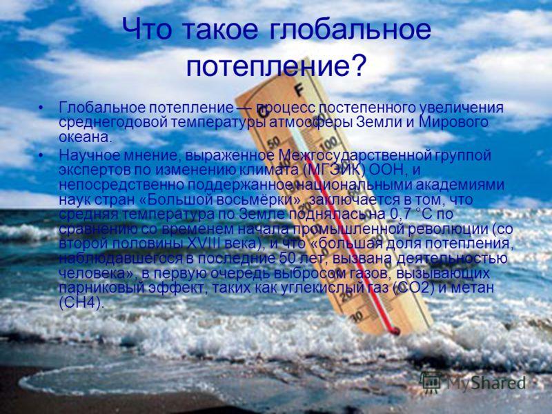 Что такое глобальное потепление? Глобальное потепление процесс постепенного увеличения среднегодовой температуры атмосферы Земли и Мирового океана. Научное мнение, выраженное Межгосударственной группой экспертов по изменению климата (МГЭИК) ООН, и не