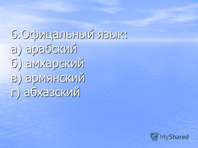 6.Офицальный язык: а) арабский б) амхарский в) армянский г) абхазский