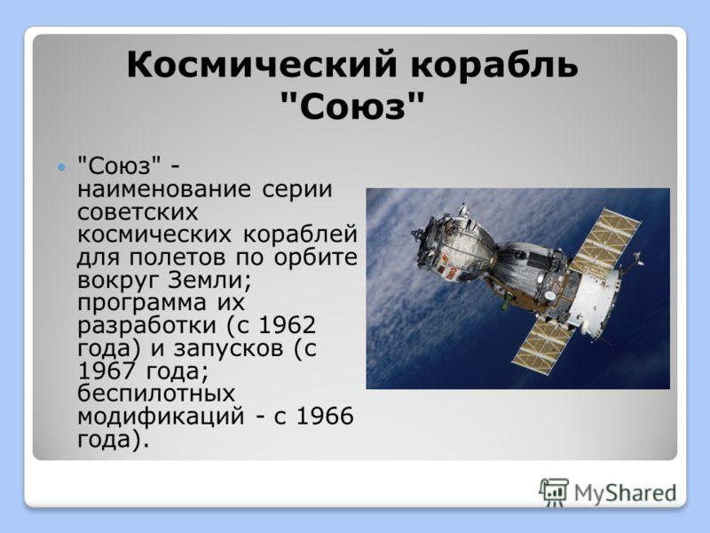 Космический корабль Союз Союз - наименование серии советских космических кораблей для полетов по орбите вокруг Земли; программа их разработки (с 1962 года) и запусков (с 1967 года; беспилотных модификаций - с 1966 года).