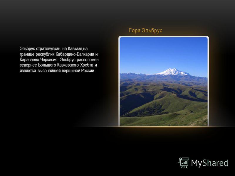 Гора Эльбрус Эльбрус-стратовулкан на Кавказе,на границе республик Кабардино-Балкария и Карачаево-Черкесия. Эльбрус расположен севернее Большого Кавказского Хребта и является высочайшей вершиной России.