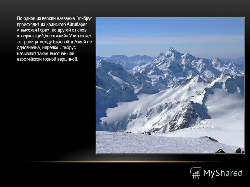 По одной из версий название Эльбрус происходит из иранского Айтибарес- « высокая Гора», по другой от слов «сверкающий,блестящий».Учитывая,ч то граница между Европой и Азией не однозначна, нередко Эльбрус называют также высочайшей европейской горной в