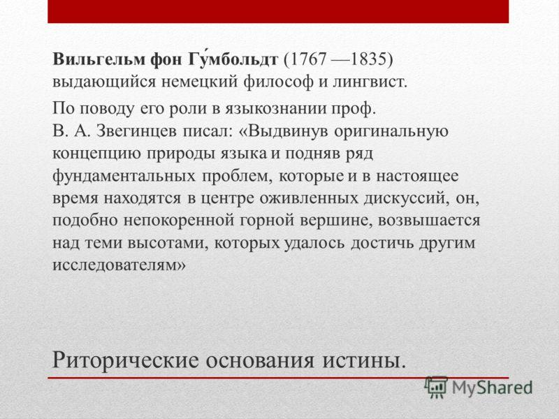 Вильгельм фон Гу́мбольдт (1767 1835) выдающийся немецкий философ и лингвист. По поводу его роли в языкознании проф. В. А. Звегинцев писал: «Выдвинув оригинальную концепцию природы языка и подняв ряд фундаментальных проблем, которые и в настоящее врем