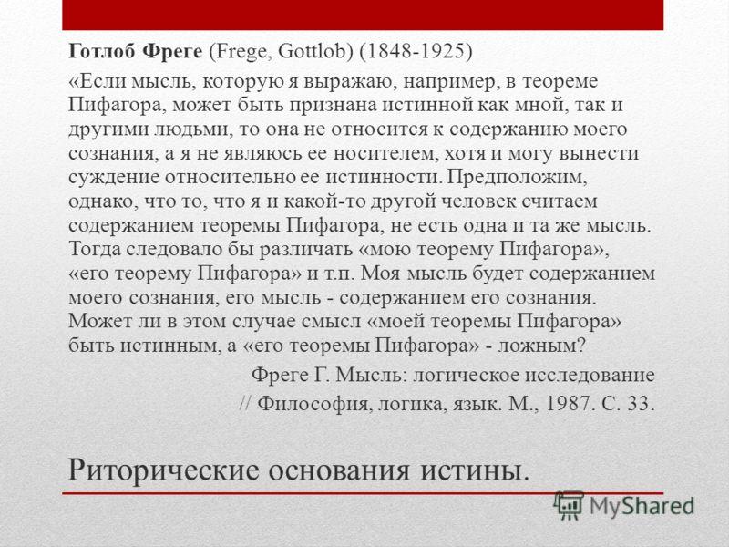 Готлоб Фреге (Frege, Gottlob) (1848-1925) «Если мысль, которую я выражаю, например, в теореме Пифагора, может быть признана истинной как мной, так и другими людьми, то она не относится к содержанию моего сознания, а я не являюсь ее носителем, хотя и