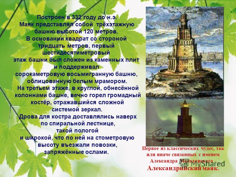 Первое из классических чудес, так или иначе связанных с именем Александра Македонского - Александрийский маяк. Построен в 332 году до н.э. Маяк представлял собой трёхэтажную башню высотой 120 метров. В основании квадрат со стороной тридцать метров, п