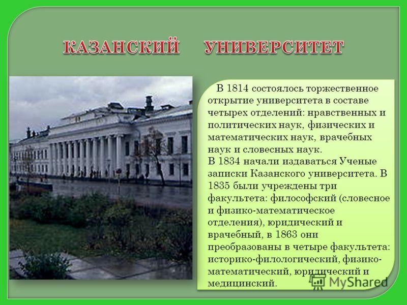 В 1814 состоялось торжественное открытие университета в составе четырех отделений: нравственных и политических наук, физических и математических наук, врачебных наук и словесных наук. В 1834 начали издаваться Ученые записки Казанского университета. В