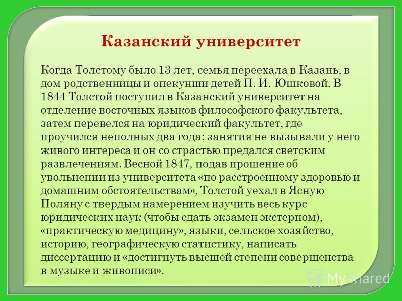 Казанский университет Когда Толстому было 13 лет, семья переехала в Казань, в дом родственницы и опекунши детей П. И. Юшковой. В 1844 Толстой поступил в Казанский университет на отделение восточных языков философского факультета, затем перевелся на ю