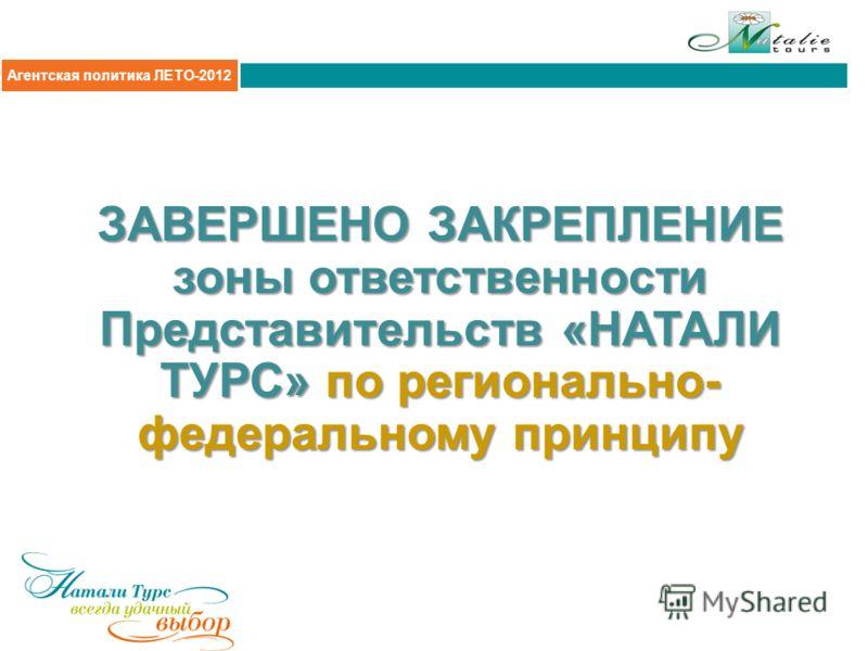 Агентская политика 2011 ЗАВЕРШЕНО ЗАКРЕПЛЕНИЕ зоны ответственности Представительств «НАТАЛИ ТУРС» по регионально- федеральному принципу Агентская политика ЛЕТО-2012