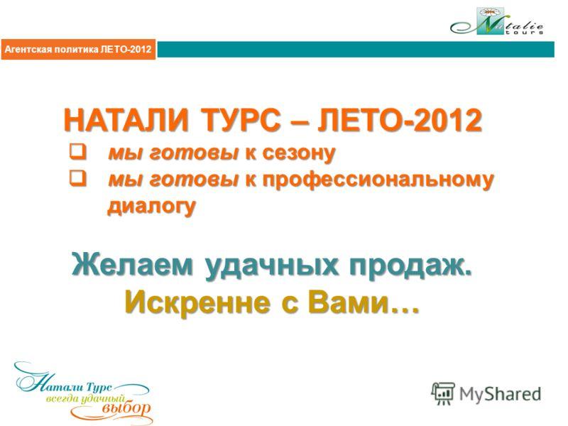 Агентская политика 2011 НАТАЛИ ТУРС – ЛЕТО-2012 мы готовы к сезону мы готовы к сезону мы готовы к профессиональному диалогу мы готовы к профессиональному диалогу Желаем удачных продаж. Искренне с Вами… Агентская политика 2011-2012Агентская политика Л