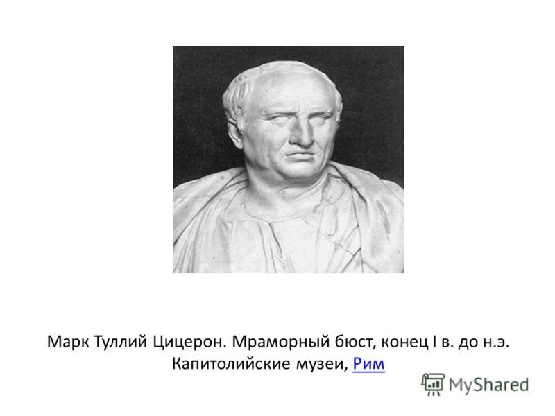 Марк Туллий Цицерон. Мраморный бюст, конец I в. до н.э. Капитолийские музеи, РимРим