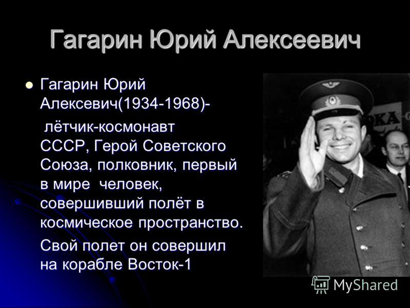 Гагарин Юрий Алексеевич Гагарин Юрий Алексевич(1934-1968)- Гагарин Юрий Алексевич(1934-1968)- лётчик-космонавт СССР, Герой Советского Союза, полковник, первый в мире человек, совершивший полёт в космическое пространство. лётчик-космонавт СССР, Герой