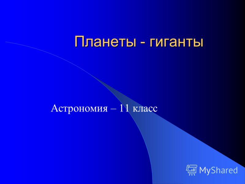 Планеты - гиганты Астрономия – 11 класс