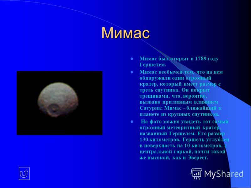 Мимас Мимас был открыт в 1789 году Гершелем. Мимас необычен тем, что на нем обнаружили один огромный кратер, который имеет размер с треть спутника. Он покрыт трещинами, что, вероятно, вызвано приливным влиянием Сатурна: Мимас - ближайший к планете из