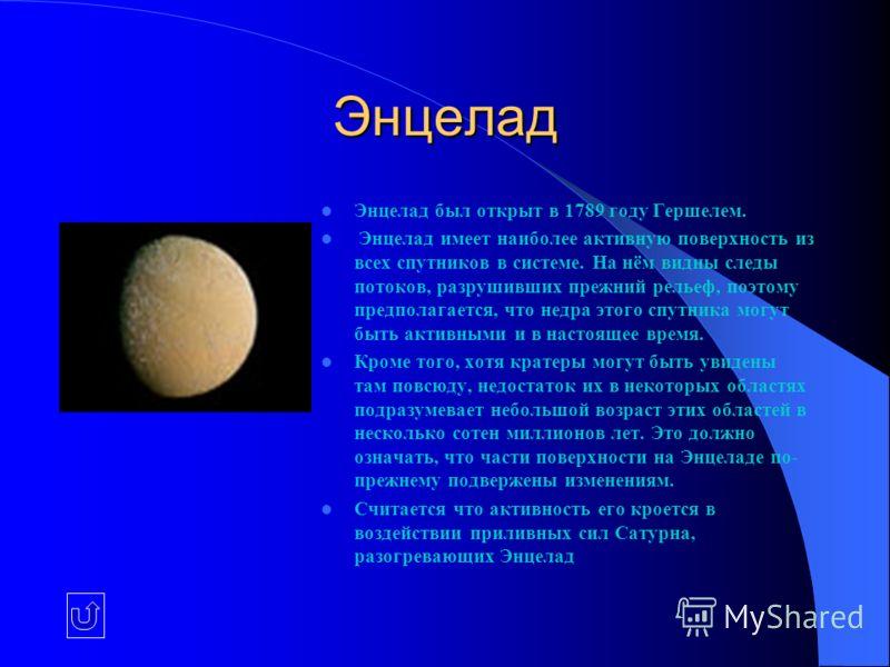 Энцелад Энцелад был открыт в 1789 году Гершелем. Энцелад имеет наиболее активную поверхность из всех спутников в системе. На нём видны следы потоков, разрушивших прежний рельеф, поэтому предполагается, что недра этого спутника могут быть активными и