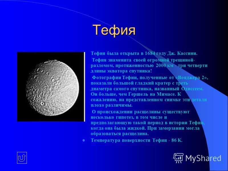 Тефия Тефия была открыта в 1684 году Дж. Кассини. Тефия знаменита своей огромной трещиной- разломом, протяженностью 2000 км - три четверти длины экватора спутника! Фотографии Тефии, полученные от «Вояджера 2», показали большой гладкий кратер с треть