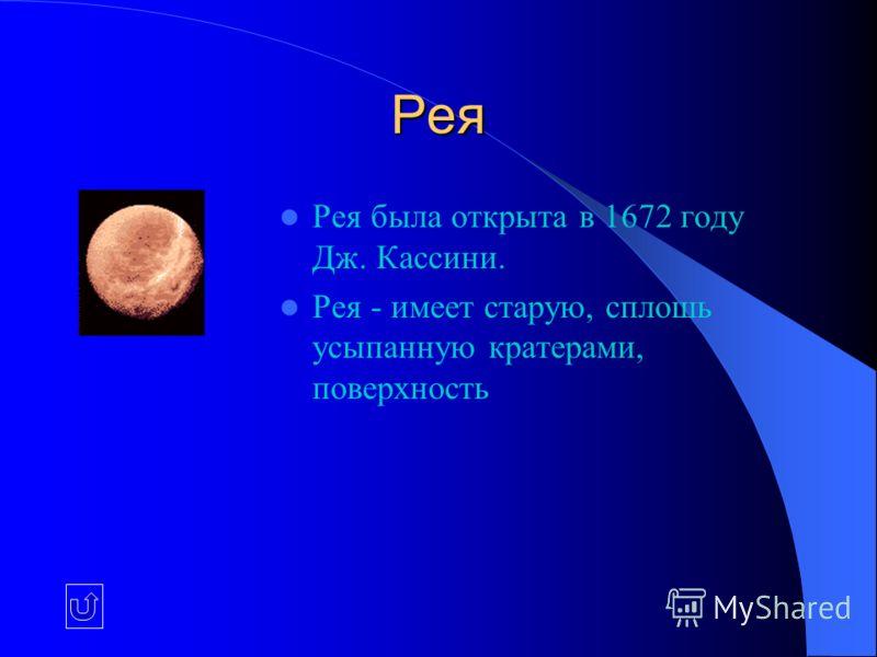 Рея Рея была открыта в 1672 году Дж. Кассини. Рея - имеет старую, сплошь усыпанную кратерами, поверхность