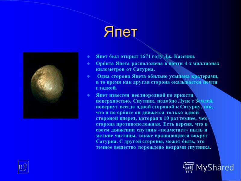 Япет Япет был открыт 1671 году Дж. Кассини. Орбита Япета расположена в почти 4-х миллионах километров от Сатурна. Одна сторона Япета обильно усыпана кратерами, в то время как другая сторона оказывается почти гладкой. Япет известен неоднородной по ярк