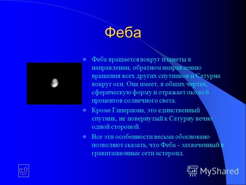 Феба Феба вращается вокруг планеты в направлении, обратном направлению вращения всех других спутников и Сатурна вокруг оси. Она имеет, в общих чертах, сферическую форму и отражает около 6 процентов солнечного света. Кроме Гипериона, это единственный