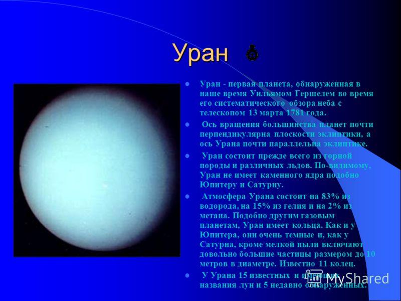 Уран Уран - первая планета, обнаруженная в наше время Уильямом Гершелем во время его систематического обзора неба с телескопом 13 марта 1781 года. Ось вращения большинства планет почти перпендикулярна плоскости эклиптики, а ось Урана почти параллельн