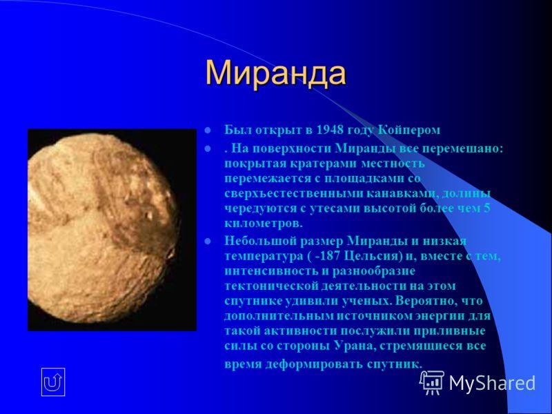 Миранда Был открыт в 1948 году Койпером. На поверхности Миранды все перемешано: покрытая кратерами местность перемежается с площадками со сверхъестественными канавками, долины чередуются с утесами высотой более чем 5 километров. Небольшой размер Мира