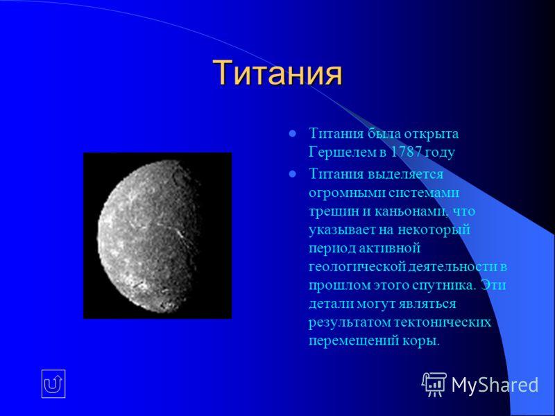 Титания Титания была открыта Гершелем в 1787 году Титания выделяется огромными системами трещин и каньонами, что указывает на некоторый период активной геологической деятельности в прошлом этого спутника. Эти детали могут являться результатом тектони