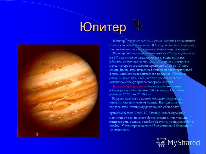 Юпитер Юпитер - пятая от солнца и самая большая по величине планета солнечной системы. Юпитер более чем в два раза массивнее, чем все остальные планеты вместе взятые. Юпитер состоит приблизительно на 90% из водорода и на 10% из гелия со следами метан