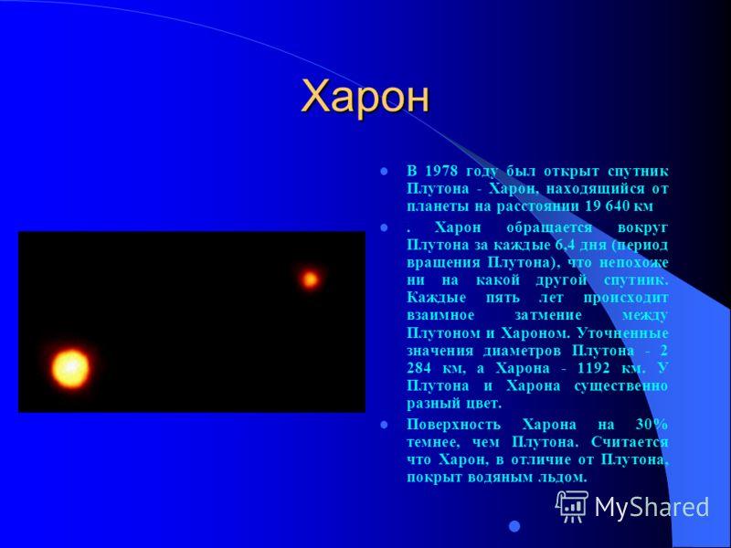 Харон В 1978 году был открыт спутник Плутона - Харон, находящийся от планеты на расстоянии 19 640 км. Харон обращается вокруг Плутона за каждые 6,4 дня (период вращения Плутона), что непохоже ни на какой другой спутник. Каждые пять лет происходит вза