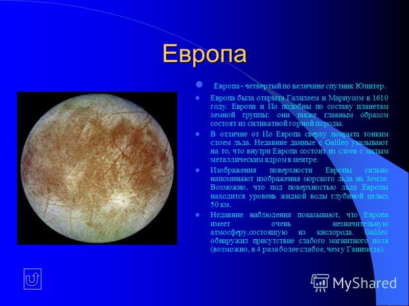 Европа Европа - четвертый по величине спутник Юпитер. Европа была открыта Галилеем и Мариусом в 1610 году. Европа и Ио подобны по составу планетам земной группы: они также главным образом состоят из силикатной горной породы. В отличие от Ио Европа св