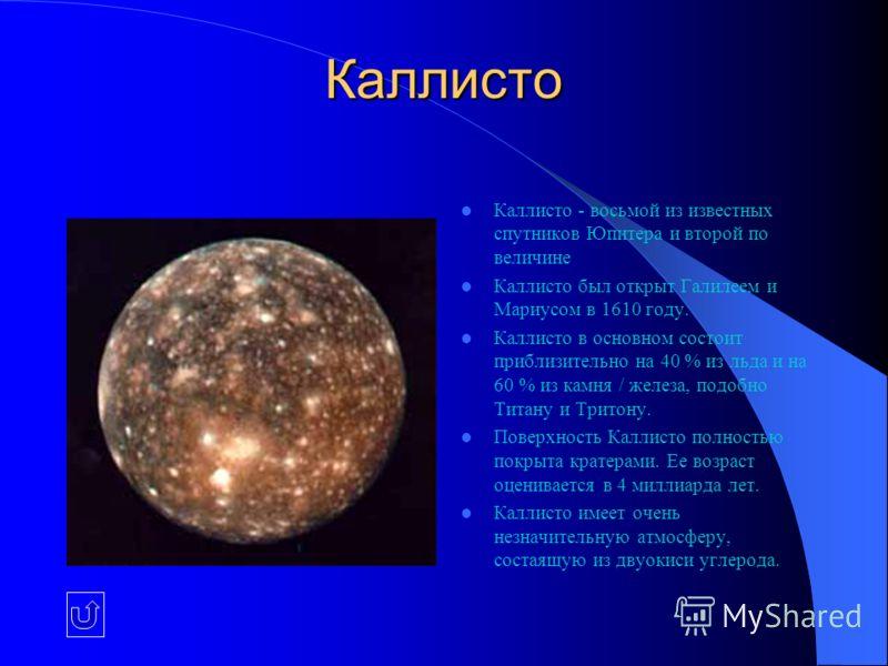 Каллисто Каллисто - восьмой из известных спутников Юпитера и второй по величине Каллисто был открыт Галилеем и Мариусом в 1610 году. Каллисто в основном состоит приблизительно на 40 % из льда и на 60 % из камня / железа, подобно Титану и Тритону. Пов