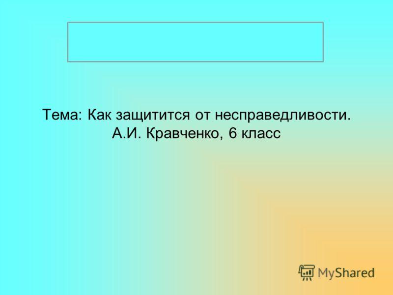 Тема: Как защитится от несправедливости. А.И. Кравченко, 6 класс