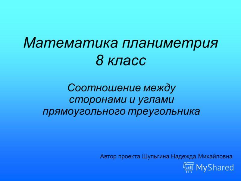 Математика планиметрия 8 класс Соотношение между сторонами и углами прямоугольного треугольника Автор проекта Шульгина Надежда Михайловна