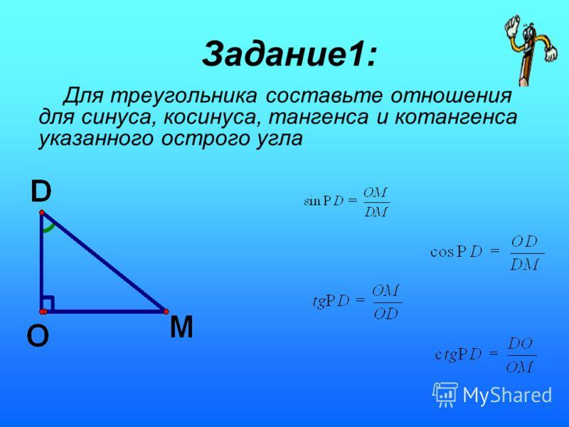 Задание1: Для треугольника составьте отношения для синуса, косинуса, тангенса и котангенса указанного острого угла
