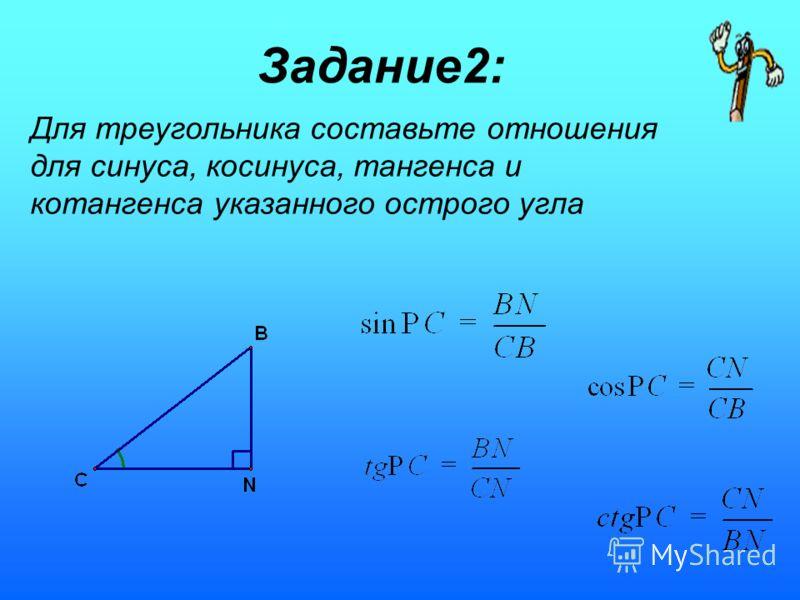 Задание2: Для треугольника составьте отношения для синуса, косинуса, тангенса и котангенса указанного острого угла