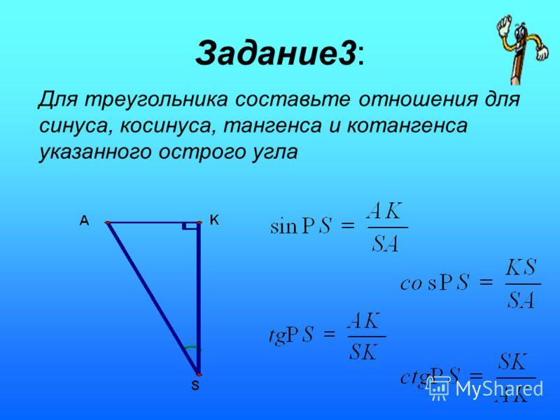 Задание3: Для треугольника составьте отношения для синуса, косинуса, тангенса и котангенса указанного острого угла